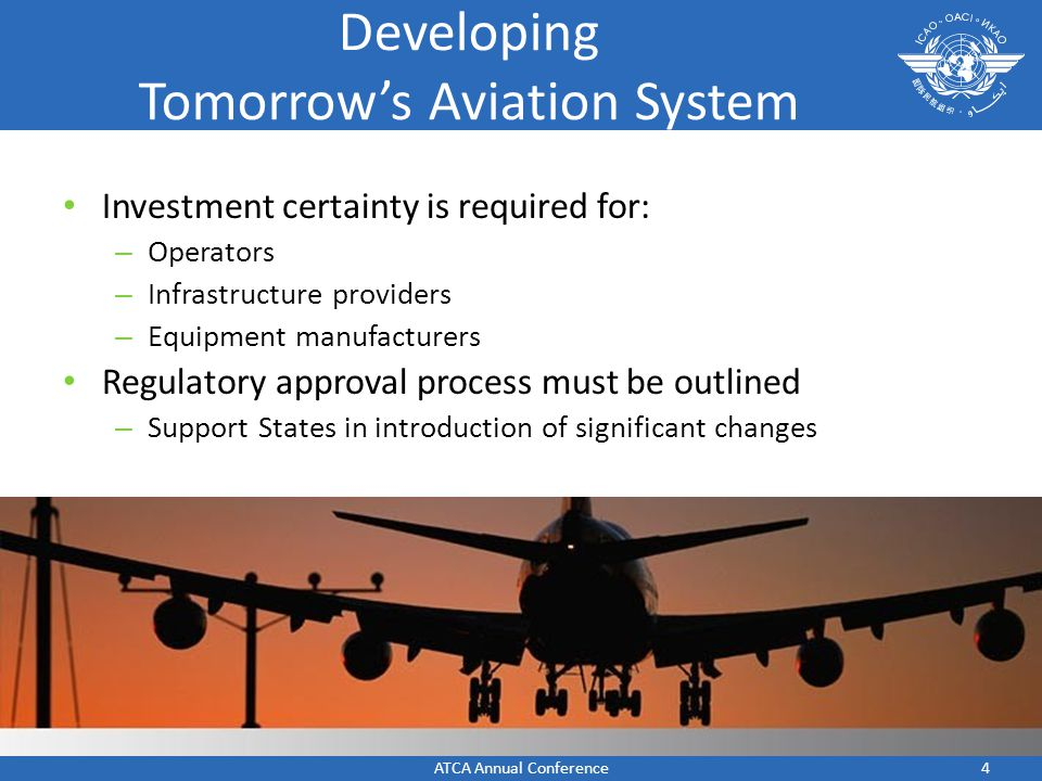 4 Developing Tomorrows Aviation System Investment certainty is required for: – Operators – Infrastructure providers – Equipment manufacturers Regulatory approval process must be outlined – Support States in introduction of significant changes ATCA Annual Conference