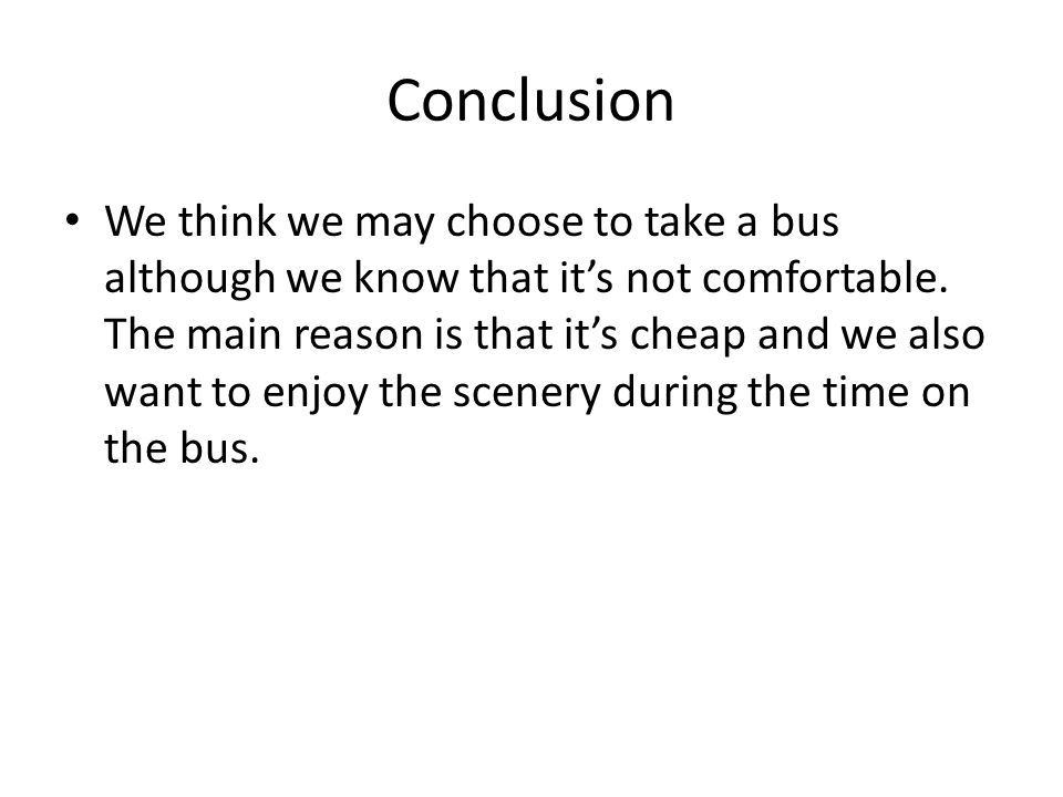 Conclusion We think we may choose to take a bus although we know that its not comfortable.