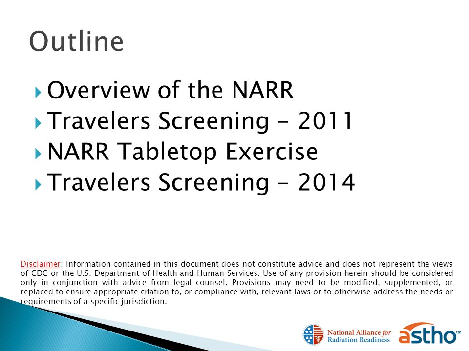 Overview of the NARR Travelers Screening - 2011 NARR Tabletop Exercise Travelers Screening - 2014 Disclaimer: Information contained in this document does not constitute advice and does not represent the views of CDC or the U.S.