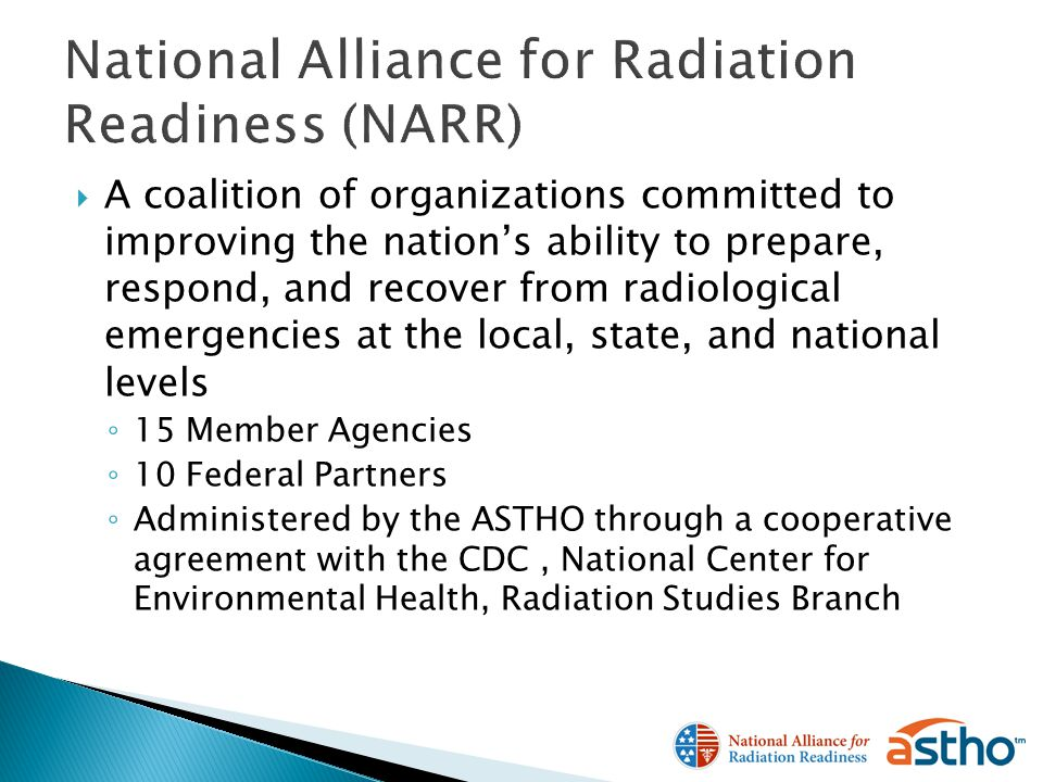 A coalition of organizations committed to improving the nations ability to prepare, respond, and recover from radiological emergencies at the local, state, and national levels 15 Member Agencies 10 Federal Partners Administered by the ASTHO through a cooperative agreement with the CDC, National Center for Environmental Health, Radiation Studies Branch