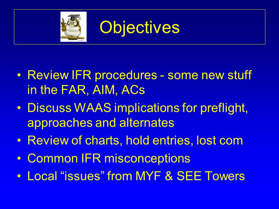 Objectives Review IFR procedures - some new stuff in the FAR, AIM, ACs Discuss WAAS implications for preflight, approaches and alternates Review of ch