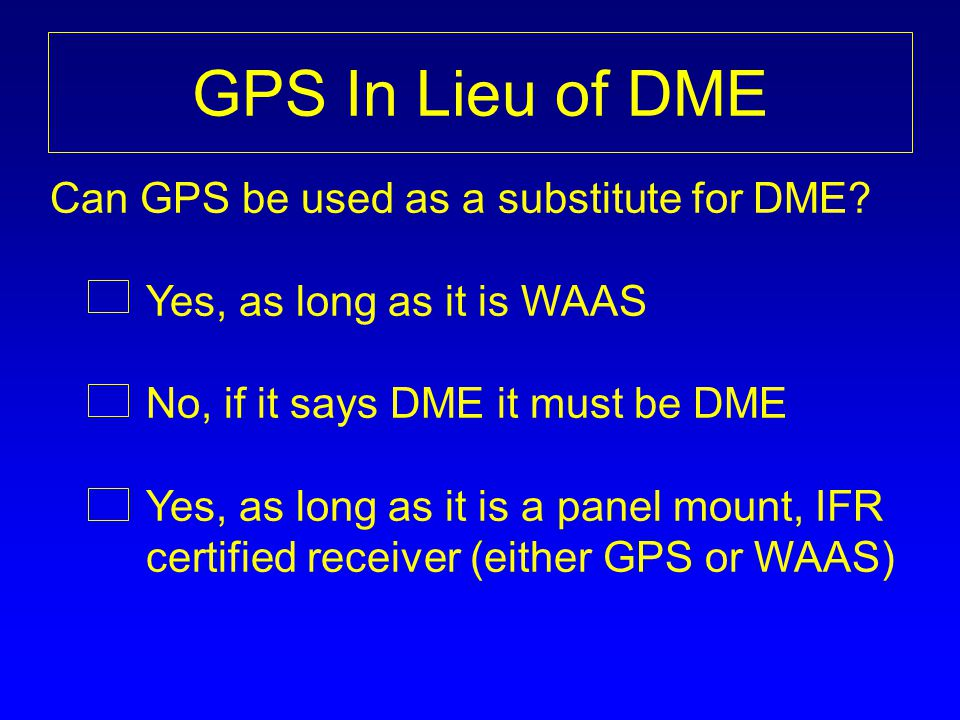 GPS In Lieu of DME Can GPS be used as a substitute for DME? Yes, as long as it is WAAS No, if it says DME it must be DME Yes, as long as it is a panel