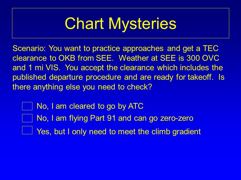 Chart Mysteries Scenario: You want to practice approaches and get a TEC clearance to OKB from SEE. Weather at SEE is 300 OVC and 1 mi VIS. You accept