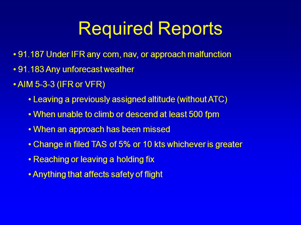 Required Reports 91.187 Under IFR any com, nav, or approach malfunction 91.183 Any unforecast weather AIM 5-3-3 (IFR or VFR) Leaving a previously assi