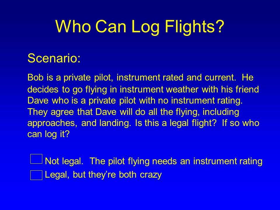 Who Can Log Flights? Scenario: Bob is a private pilot, instrument rated and current. He decides to go flying in instrument weather with his friend Dav