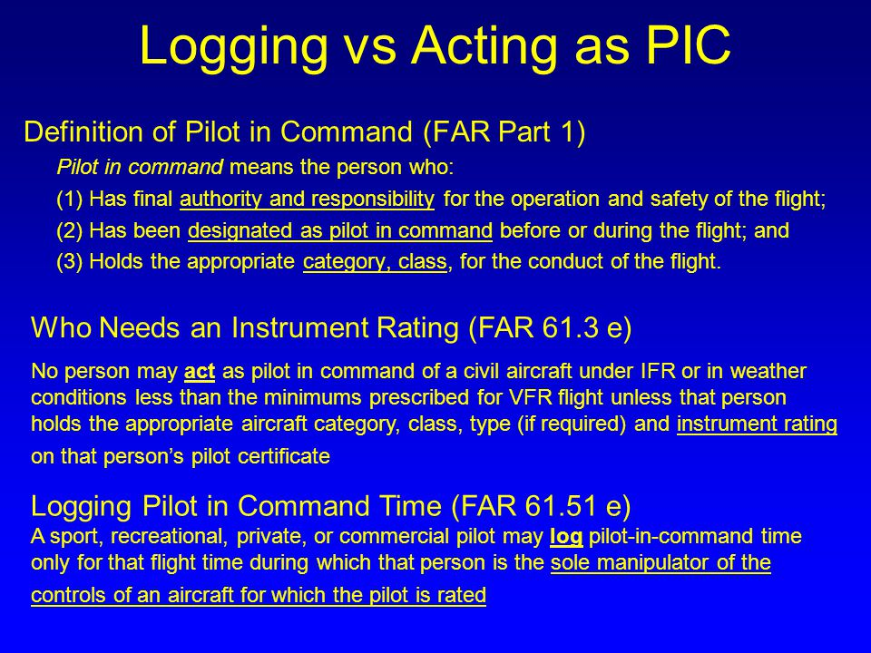 Logging vs Acting as PIC Definition of Pilot in Command (FAR Part 1) Pilot in command means the person who: (1) Has final authority and responsibility