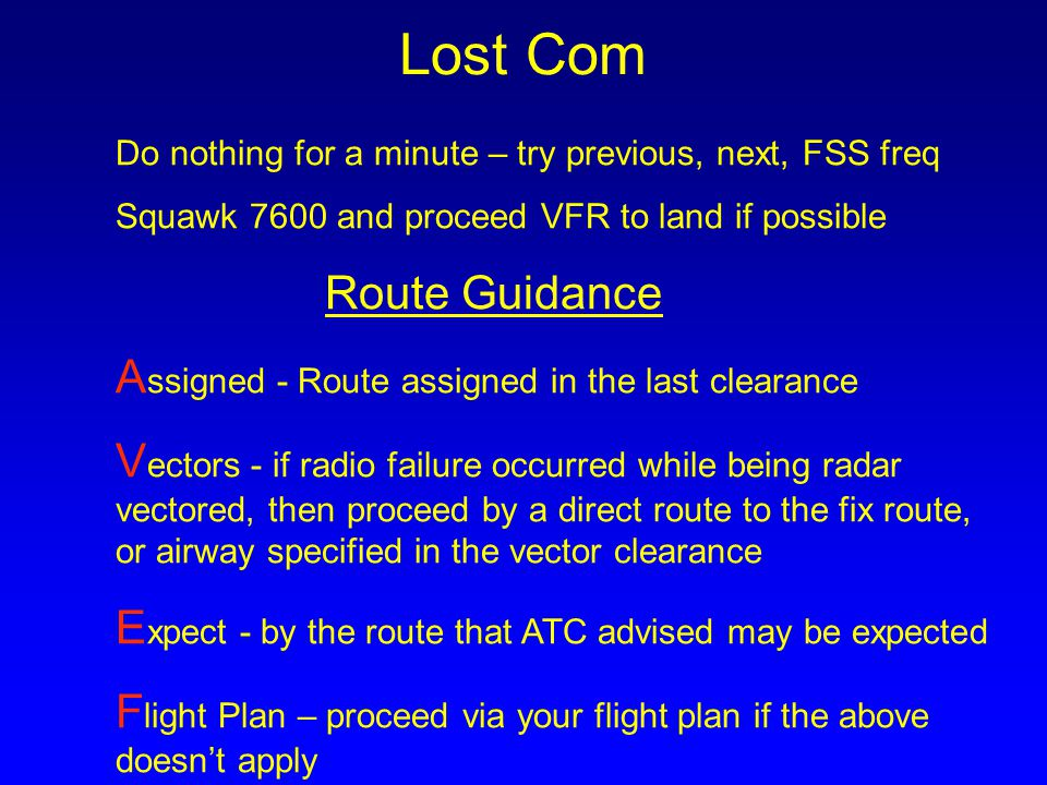 Lost Com Do nothing for a minute – try previous, next, FSS freq Squawk 7600 and proceed VFR to land if possible Route Guidance A ssigned - Route assig