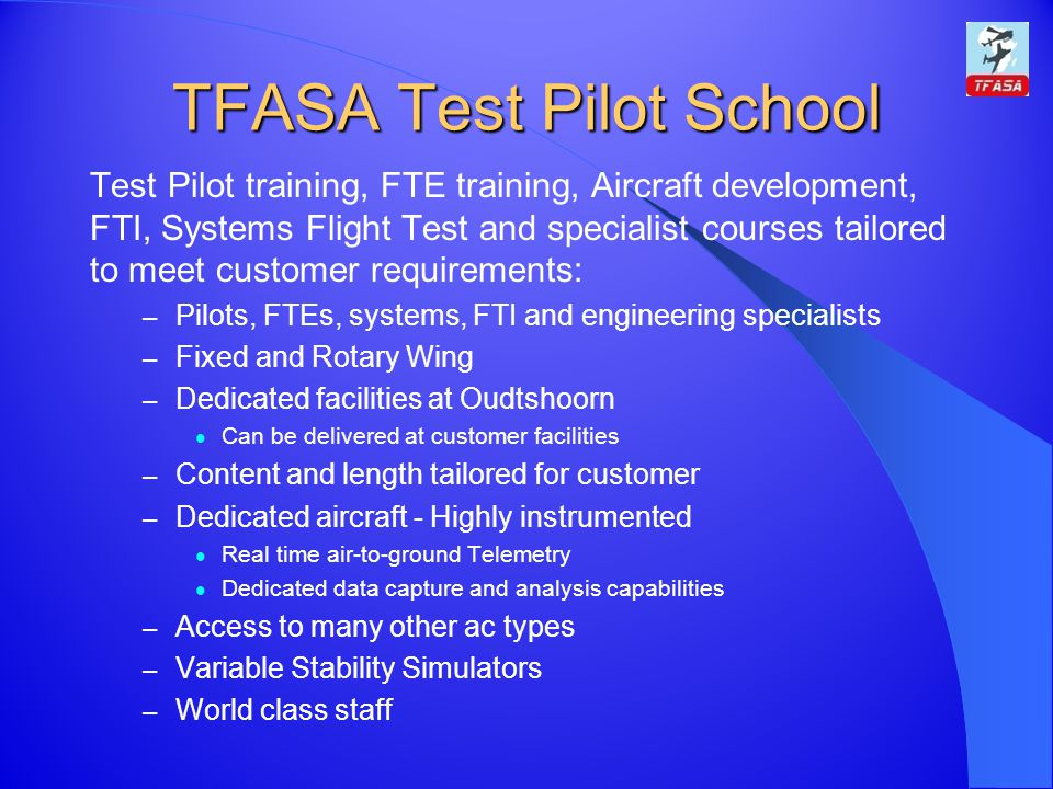 TFASA Test Pilot School Test Pilot training, FTE training, Aircraft development, FTI, Systems Flight Test and specialist courses tailored to meet customer requirements: – Pilots, FTEs, systems, FTI and engineering specialists – Fixed and Rotary Wing – Dedicated facilities at Oudtshoorn Can be delivered at customer facilities – Content and length tailored for customer – Dedicated aircraft - Highly instrumented Real time air-to-ground Telemetry Dedicated data capture and analysis capabilities – Access to many other ac types – Variable Stability Simulators – World class staff