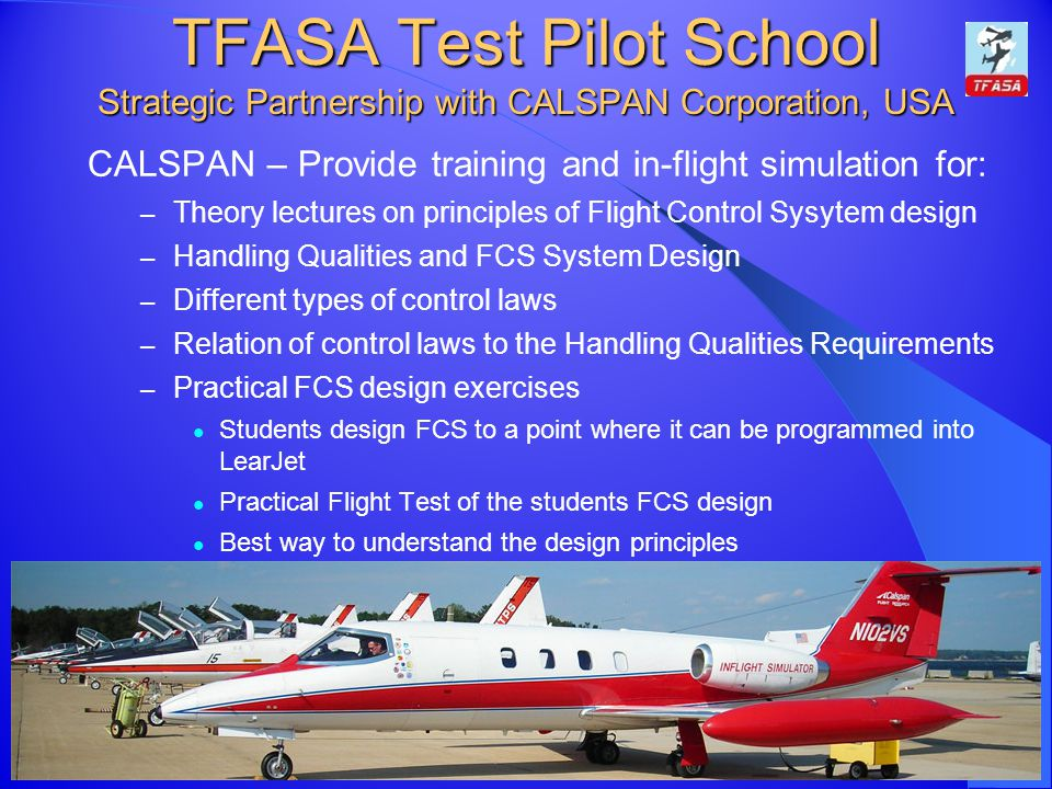 TFASA Test Pilot School Strategic Partnership with CALSPAN Corporation, USA TFASA Group CALSPAN – Provide training and in-flight simulation for: – Theory lectures on principles of Flight Control Sysytem design – Handling Qualities and FCS System Design – Different types of control laws – Relation of control laws to the Handling Qualities Requirements – Practical FCS design exercises Students design FCS to a point where it can be programmed into LearJet Practical Flight Test of the students FCS design Best way to understand the design principles