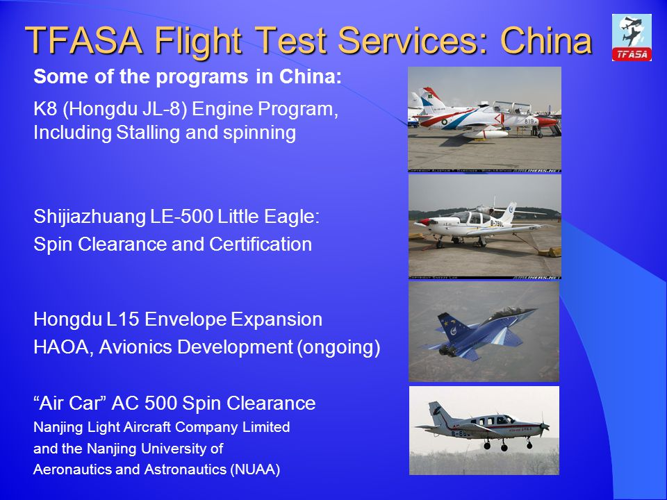 TFASA Flight Test Services: China Some of the programs in China: K8 (Hongdu JL-8) Engine Program, Including Stalling and spinning Shijiazhuang LE-500 Little Eagle: Spin Clearance and Certification Hongdu L15 Envelope Expansion HAOA, Avionics Development (ongoing) Air Car AC 500 Spin Clearance Nanjing Light Aircraft Company Limited and the Nanjing University of Aeronautics and Astronautics (NUAA)