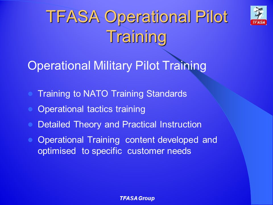 TFASA Operational Pilot Training Operational Military Pilot Training Training to NATO Training Standards Operational tactics training Detailed Theory and Practical Instruction Operational Training content developed and optimised to specific customer needs TFASA Group