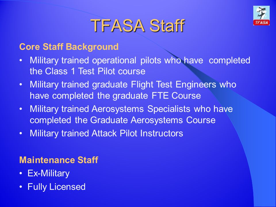 TFASA Staff Core Staff Background Military trained operational pilots who have completed the Class 1 Test Pilot course Military trained graduate Flight Test Engineers who have completed the graduate FTE Course Military trained Aerosystems Specialists who have completed the Graduate Aerosystems Course Military trained Attack Pilot Instructors Maintenance Staff Ex-Military Fully Licensed