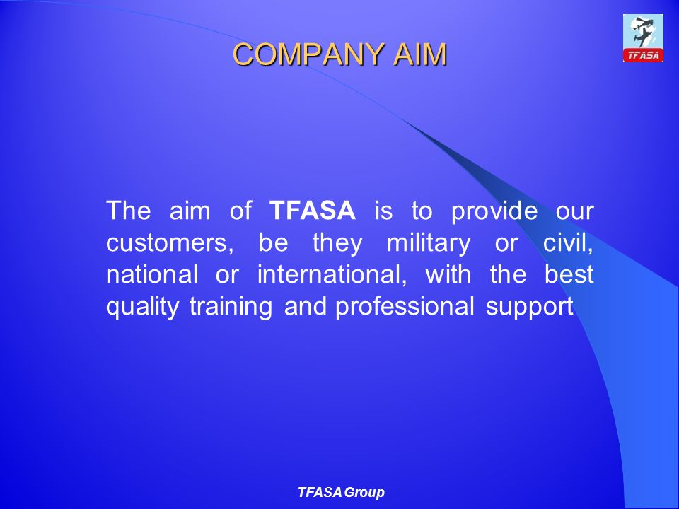 COMPANY AIM TFASA Group The aim of TFASA is to provide our customers, be they military or civil, national or international, with the best quality training and professional support