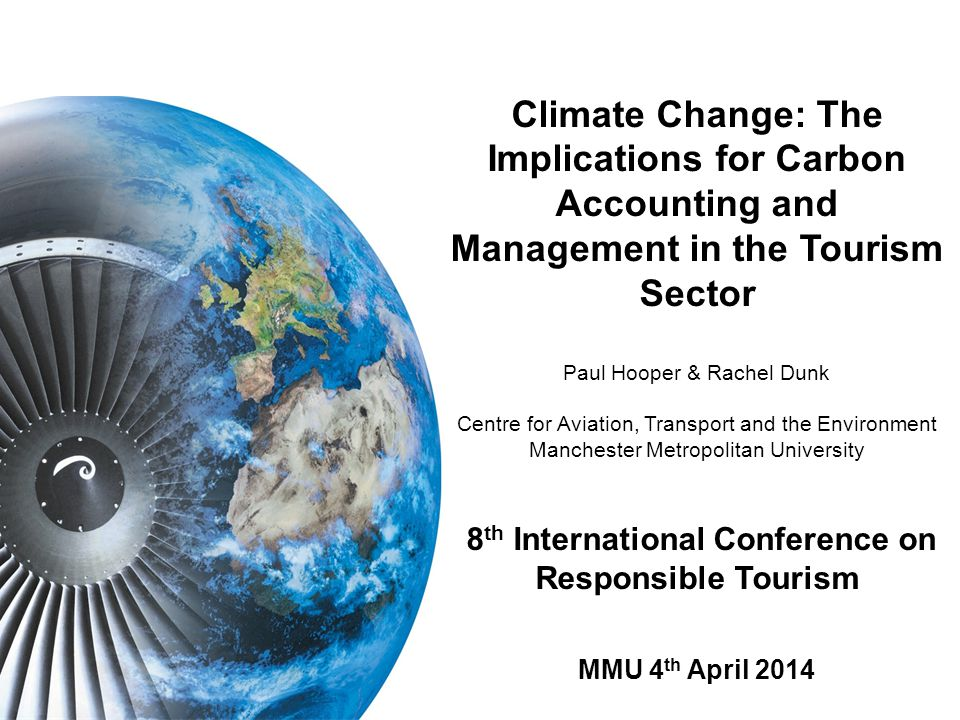 Climate Change: The Implications for Carbon Accounting and Management in the Tourism Sector Paul Hooper & Rachel Dunk Centre for Aviation, Transport and the Environment Manchester Metropolitan University 8 th International Conference on Responsible Tourism MMU 4 th April 2014