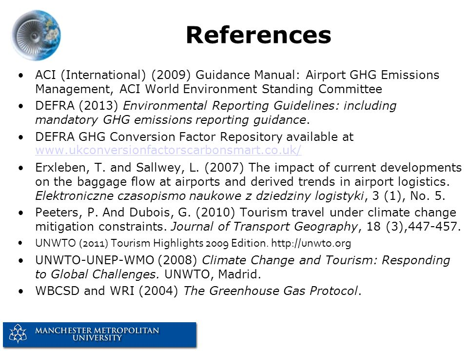 References ACI (International) (2009) Guidance Manual: Airport GHG Emissions Management, ACI World Environment Standing Committee DEFRA (2013) Environmental Reporting Guidelines: including mandatory GHG emissions reporting guidance.