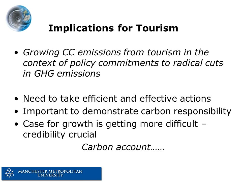 Implications for Tourism Growing CC emissions from tourism in the context of policy commitments to radical cuts in GHG emissions Need to take efficien