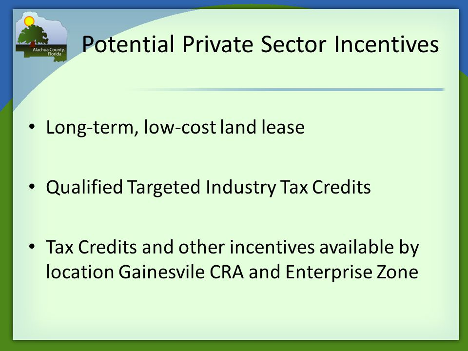 Potential Private Sector Incentives Long-term, low-cost land lease Qualified Targeted Industry Tax Credits Tax Credits and other incentives available by location Gainesvile CRA and Enterprise Zone