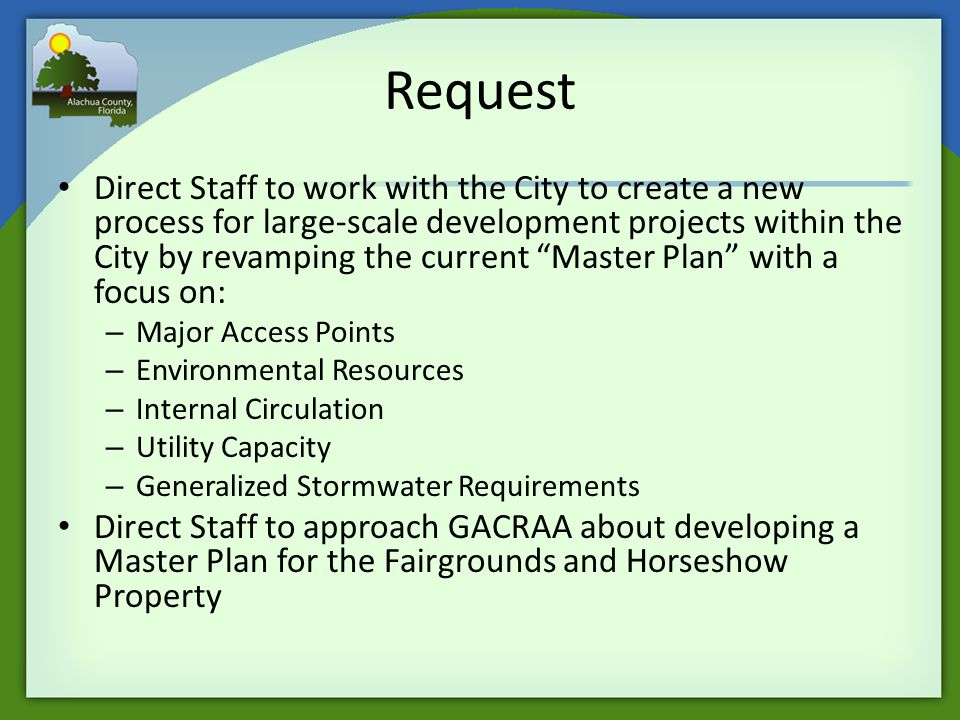 Request Direct Staff to work with the City to create a new process for large-scale development projects within the City by revamping the current Master Plan with a focus on: – Major Access Points – Environmental Resources – Internal Circulation – Utility Capacity – Generalized Stormwater Requirements Direct Staff to approach GACRAA about developing a Master Plan for the Fairgrounds and Horseshow Property