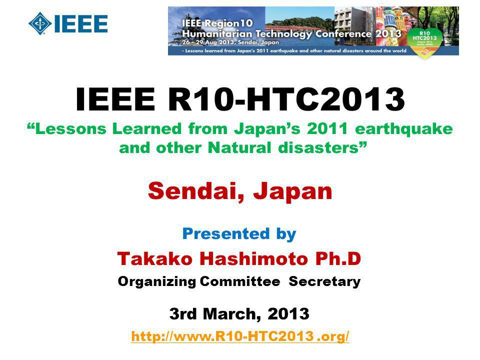 R10-HTC2013 The first Region 10 oriented Humanitarian Technology Conference Sponsored by IEEE HT Adhoc Committee, Region10 and Japan Council on behalf of nine sections in Japan.