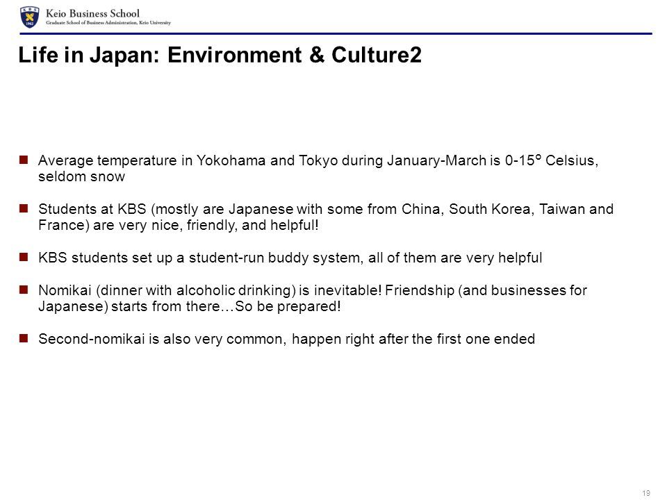 19 Life in Japan: Environment & Culture2 Average temperature in Yokohama and Tokyo during January-March is 0-15° Celsius, seldom snow Students at KBS (mostly are Japanese with some from China, South Korea, Taiwan and France) are very nice, friendly, and helpful.