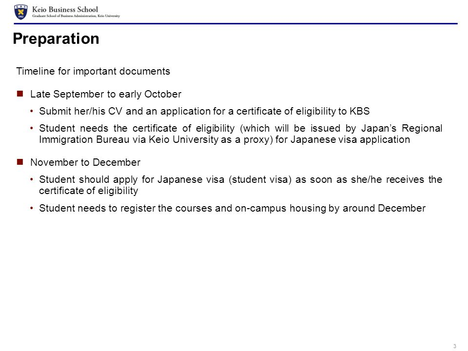 3 Preparation Timeline for important documents Late September to early October Submit her/his CV and an application for a certificate of eligibility to KBS Student needs the certificate of eligibility (which will be issued by Japans Regional Immigration Bureau via Keio University as a proxy) for Japanese visa application November to December Student should apply for Japanese visa (student visa) as soon as she/he receives the certificate of eligibility Student needs to register the courses and on-campus housing by around December
