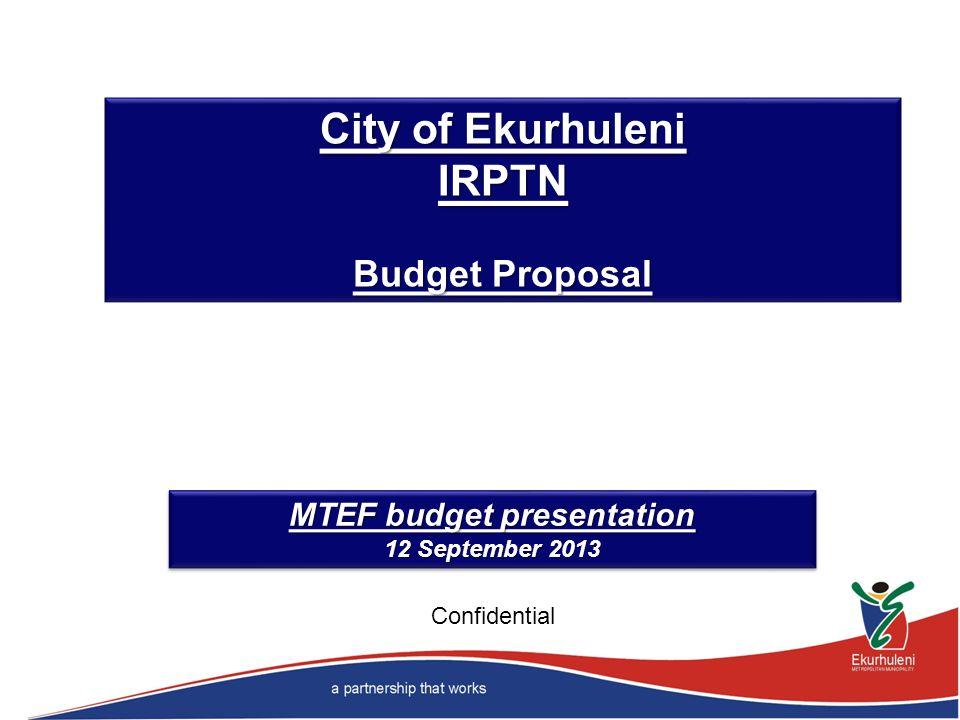 City of Ekurhuleni IRPTN Budget Proposal MTEF budget presentation 12 September 2013 MTEF budget presentation 12 September 2013 Confidential