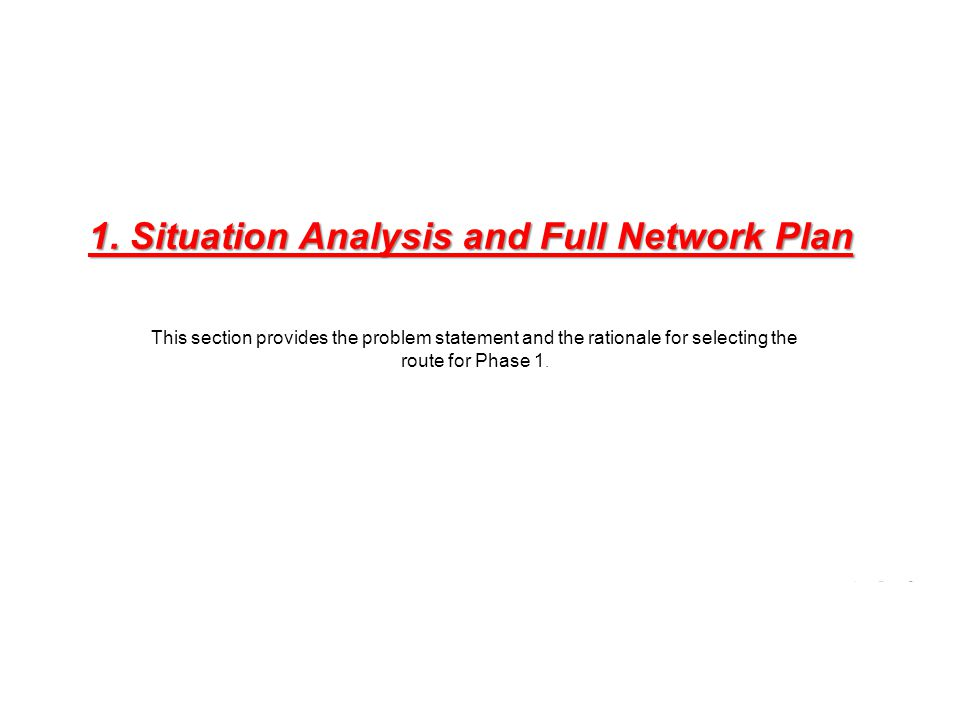 1. Situation Analysis and Full Network Plan This section provides the problem statement and the rationale for selecting the route for Phase 1.