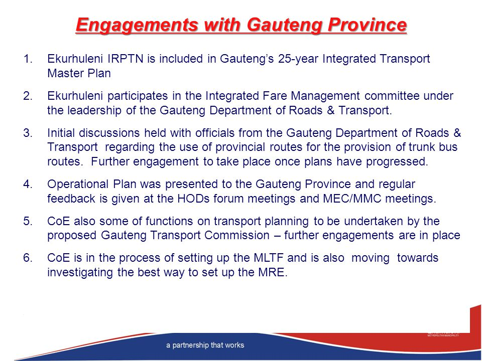 Engagements with Gauteng Province 1.Ekurhuleni IRPTN is included in Gautengs 25-year Integrated Transport Master Plan 2.Ekurhuleni participates in the