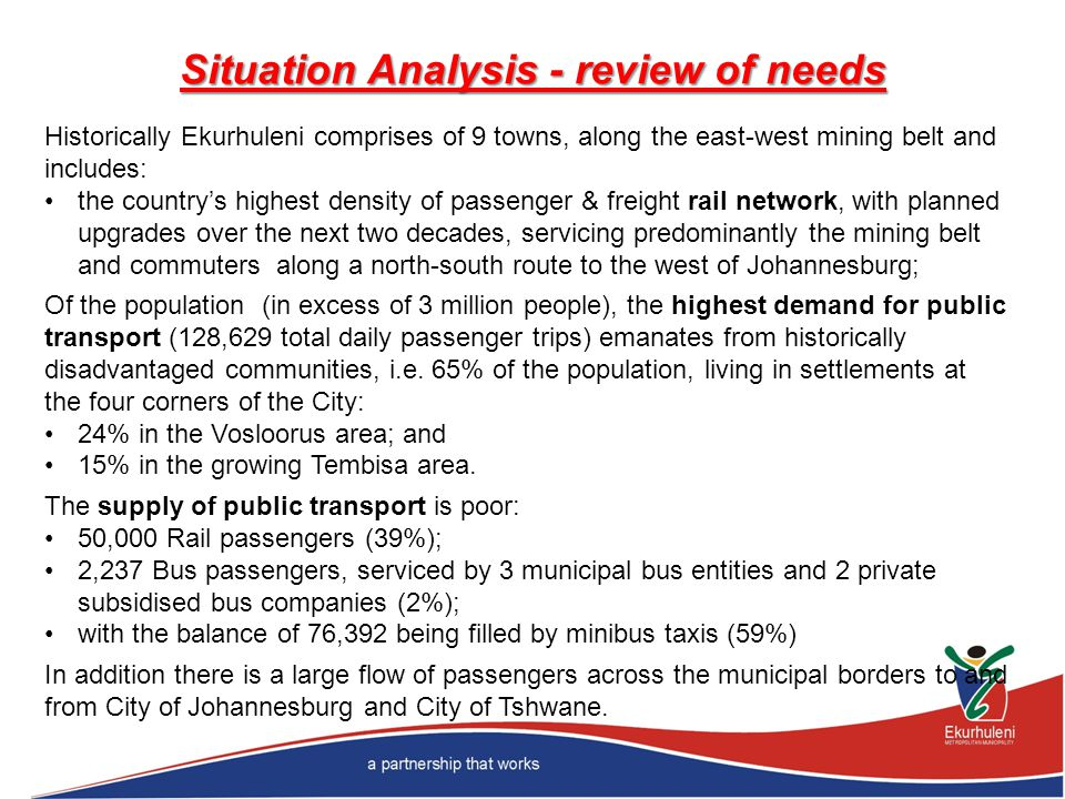 Situation Analysis - review of needs Historically Ekurhuleni comprises of 9 towns, along the east-west mining belt and includes: the countrys highest