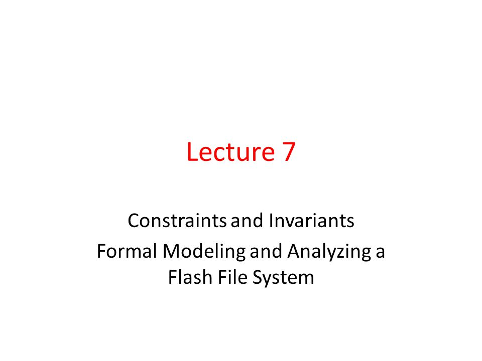 Lecture 7 Constraints and Invariants Formal Modeling and Analyzing a Flash File System