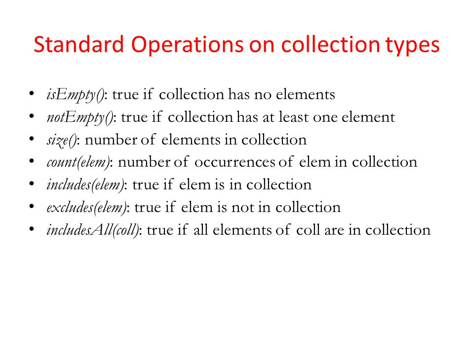 Standard Operations on collection types isEmpty(): true if collection has no elements notEmpty(): true if collection has at least one element size(): number of elements in collection count(elem): number of occurrences of elem in collection includes(elem): true if elem is in collection excludes(elem): true if elem is not in collection includesAll(coll): true if all elements of coll are in collection
