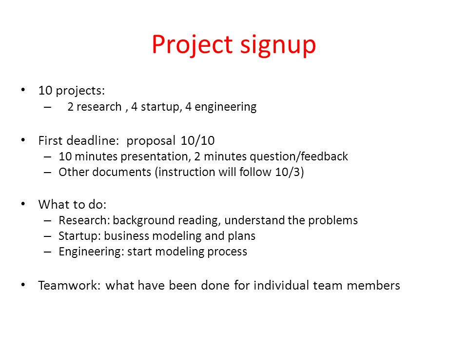 Project signup 10 projects: – 2 research, 4 startup, 4 engineering First deadline: proposal 10/10 – 10 minutes presentation, 2 minutes question/feedback – Other documents (instruction will follow 10/3) What to do: – Research: background reading, understand the problems – Startup: business modeling and plans – Engineering: start modeling process Teamwork: what have been done for individual team members