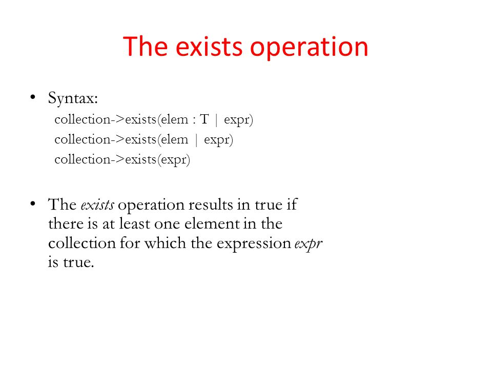 The exists operation Syntax: collection->exists(elem : T | expr) collection->exists(elem | expr) collection->exists(expr) The exists operation results in true if there is at least one element in the collection for which the expression expr is true.