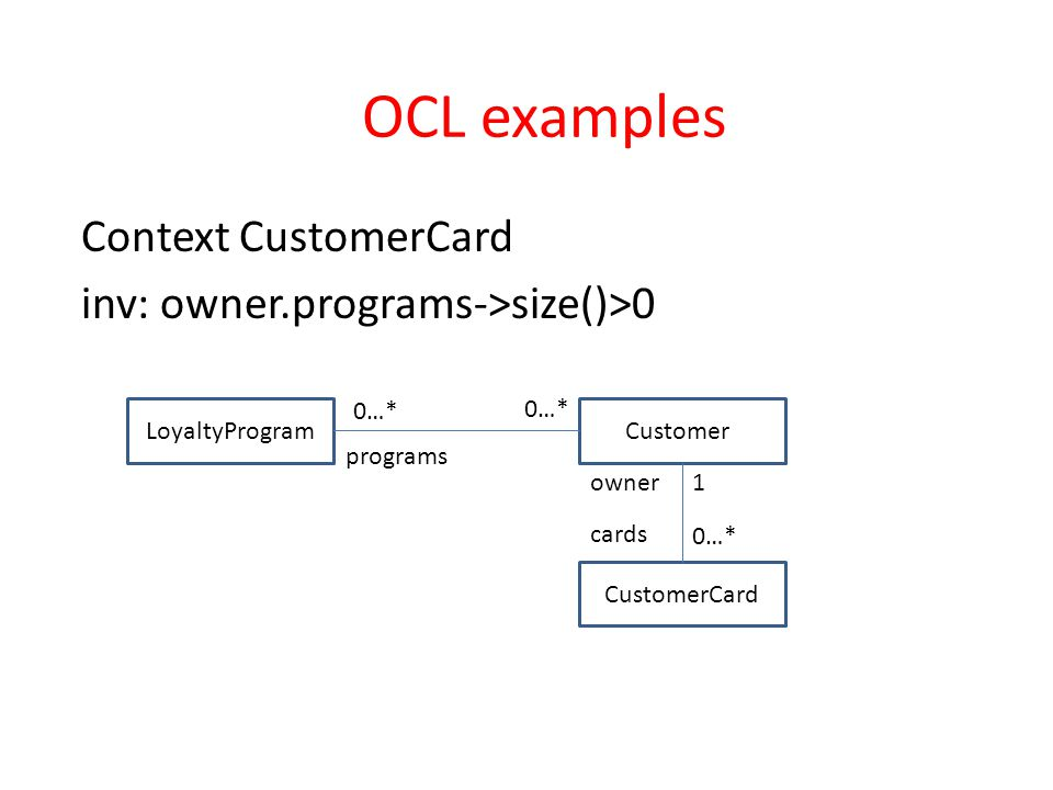 OCL examples Context CustomerCard inv: owner.programs->size()>0 LoyaltyProgramCustomers CustomerCard 0…* 1 owner cards programs