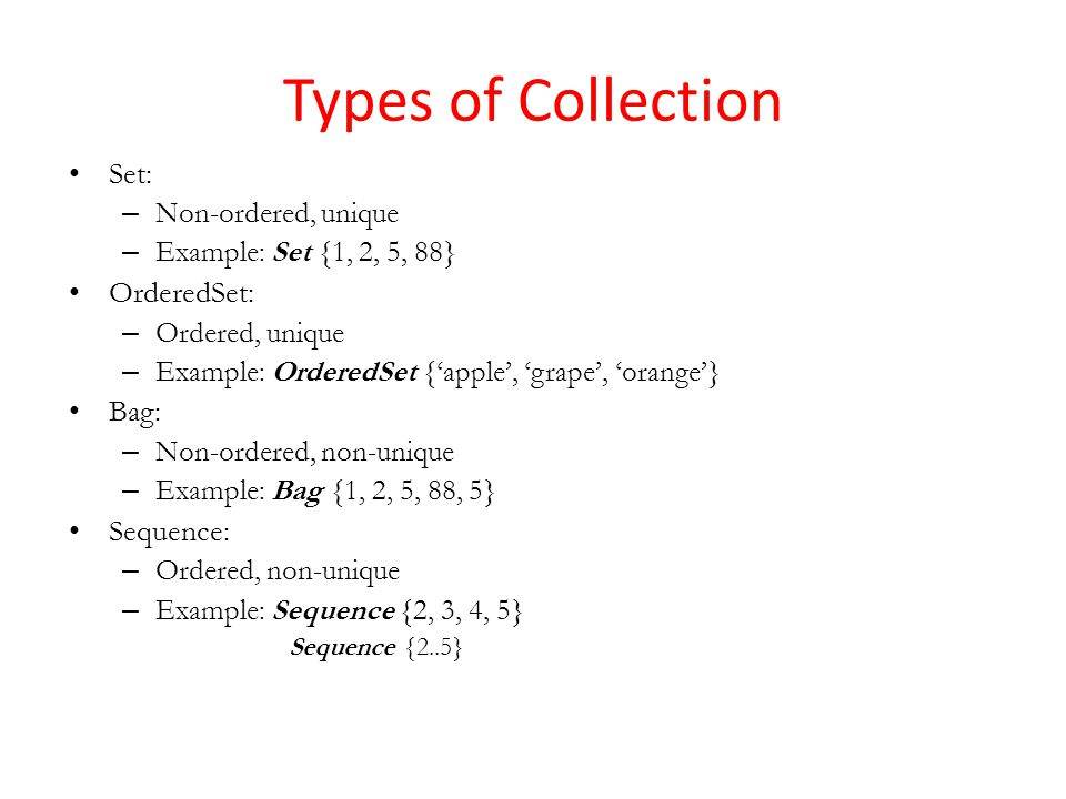Types of Collection Set: – Non-ordered, unique – Example: Set {1, 2, 5, 88} OrderedSet: – Ordered, unique – Example: OrderedSet {apple, grape, orange} Bag: – Non-ordered, non-unique – Example: Bag {1, 2, 5, 88, 5} Sequence: – Ordered, non-unique – Example: Sequence {2, 3, 4, 5} Sequence {2..5}