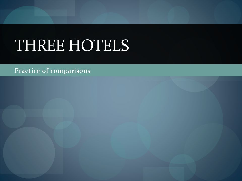 Practice of comparisons THREE HOTELS