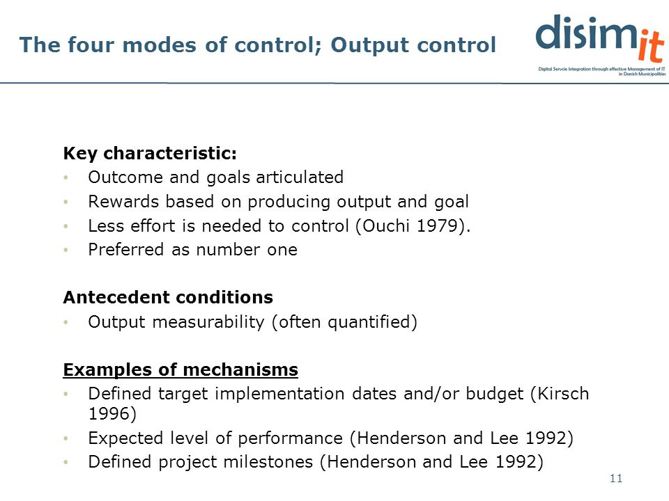 The four modes of control; Output control Key characteristic: Outcome and goals articulated Rewards based on producing output and goal Less effort is needed to control (Ouchi 1979).