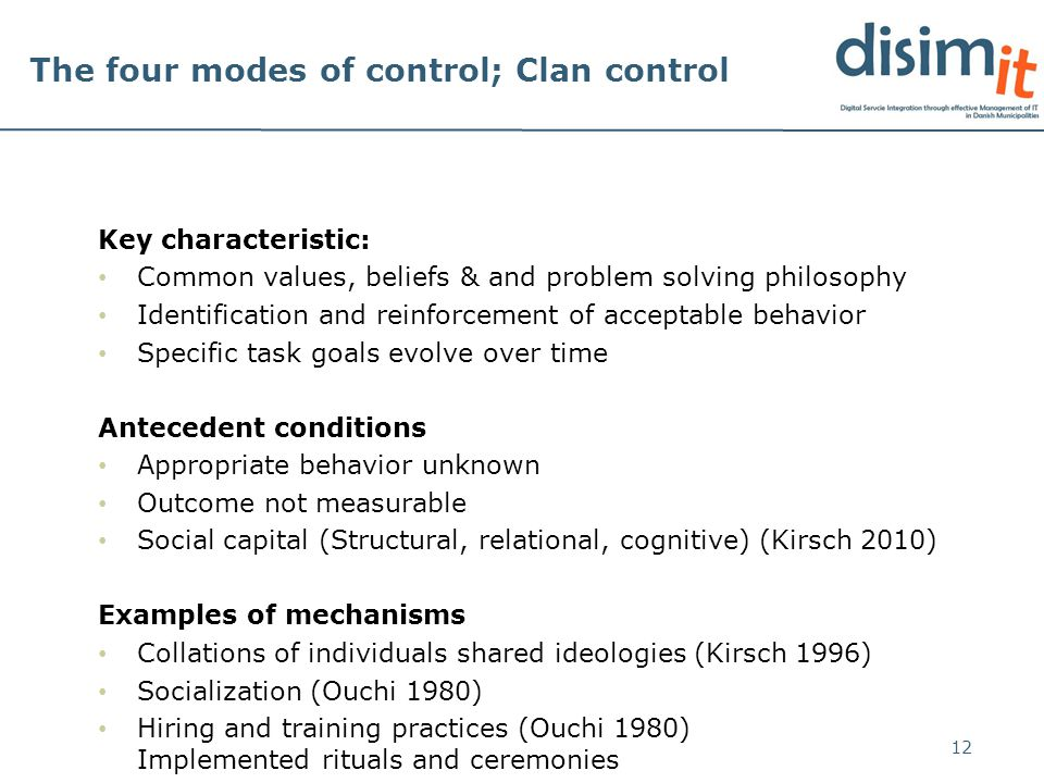 The four modes of control; Clan control Key characteristic: Common values, beliefs & and problem solving philosophy Identification and reinforcement of acceptable behavior Specific task goals evolve over time Antecedent conditions Appropriate behavior unknown Outcome not measurable Social capital (Structural, relational, cognitive) (Kirsch 2010) Examples of mechanisms Collations of individuals shared ideologies (Kirsch 1996) Socialization (Ouchi 1980) Hiring and training practices (Ouchi 1980) Implemented rituals and ceremonies 12