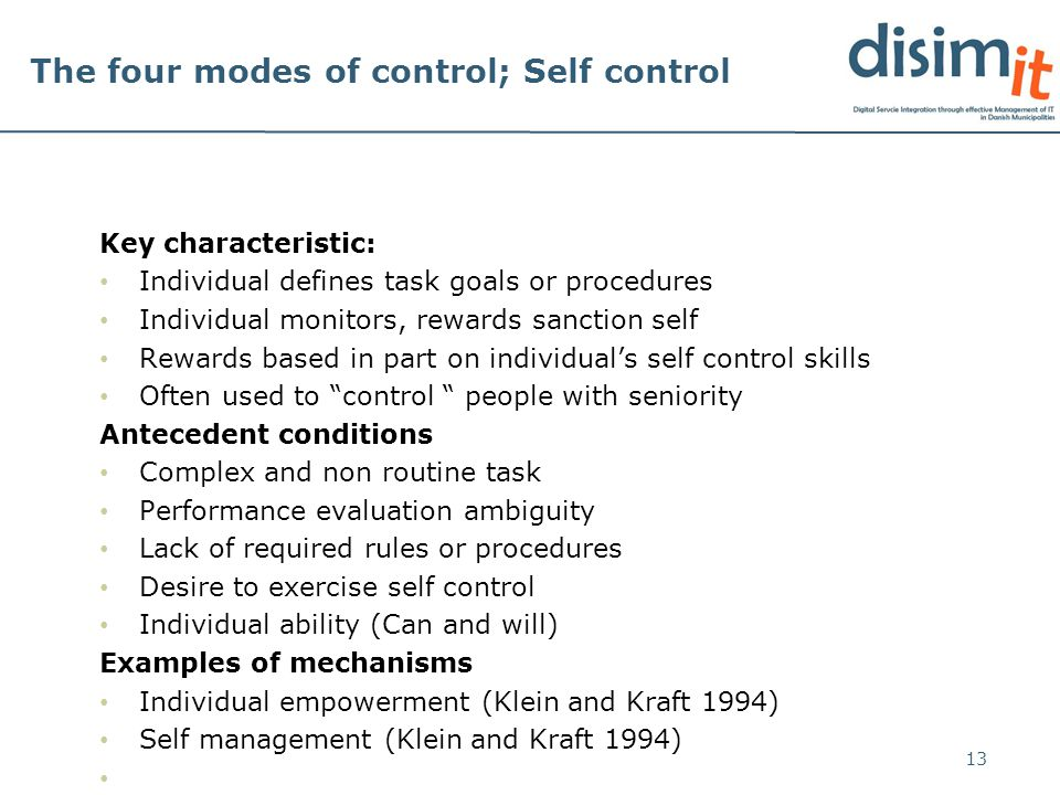 The four modes of control; Self control Key characteristic: Individual defines task goals or procedures Individual monitors, rewards sanction self Rewards based in part on individuals self control skills Often used to control people with seniority Antecedent conditions Complex and non routine task Performance evaluation ambiguity Lack of required rules or procedures Desire to exercise self control Individual ability (Can and will) Examples of mechanisms Individual empowerment (Klein and Kraft 1994) Self management (Klein and Kraft 1994) 13