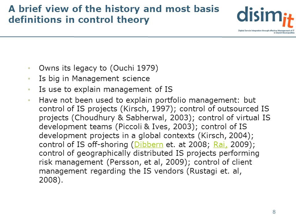 A brief view of the history and most basis definitions in control theory Owns its legacy to (Ouchi 1979) Is big in Management science Is use to explain management of IS Have not been used to explain portfolio management: but control of IS projects (Kirsch, 1997); control of outsourced IS projects (Choudhury & Sabherwal, 2003); control of virtual IS development teams (Piccoli & Ives, 2003); control of IS development projects in a global contexts (Kirsch, 2004); control of IS off-shoring (Dibbern et.