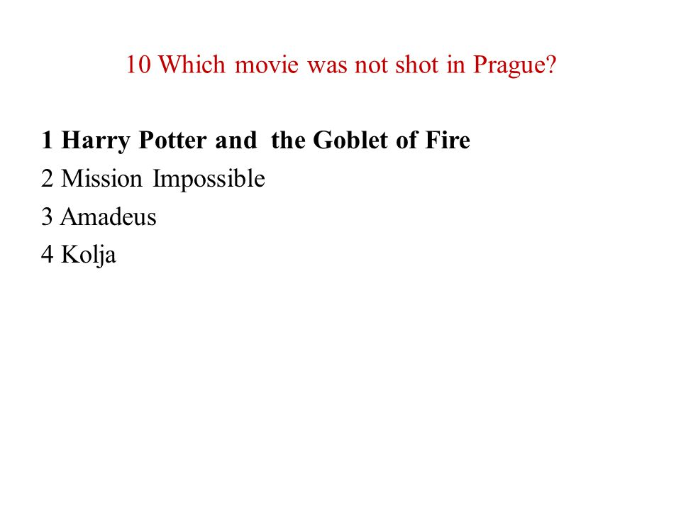 10 Which movie was not shot in Prague? 1 Harry Potter and the Goblet of Fire 2 Mission Impossible 3 Amadeus 4 Kolja