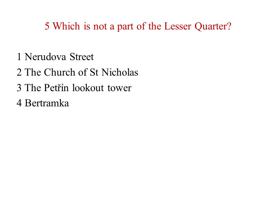 5 Which is not a part of the Lesser Quarter? 1 Nerudova Street 2 The Church of St Nicholas 3 The Petřín lookout tower 4 Bertramka