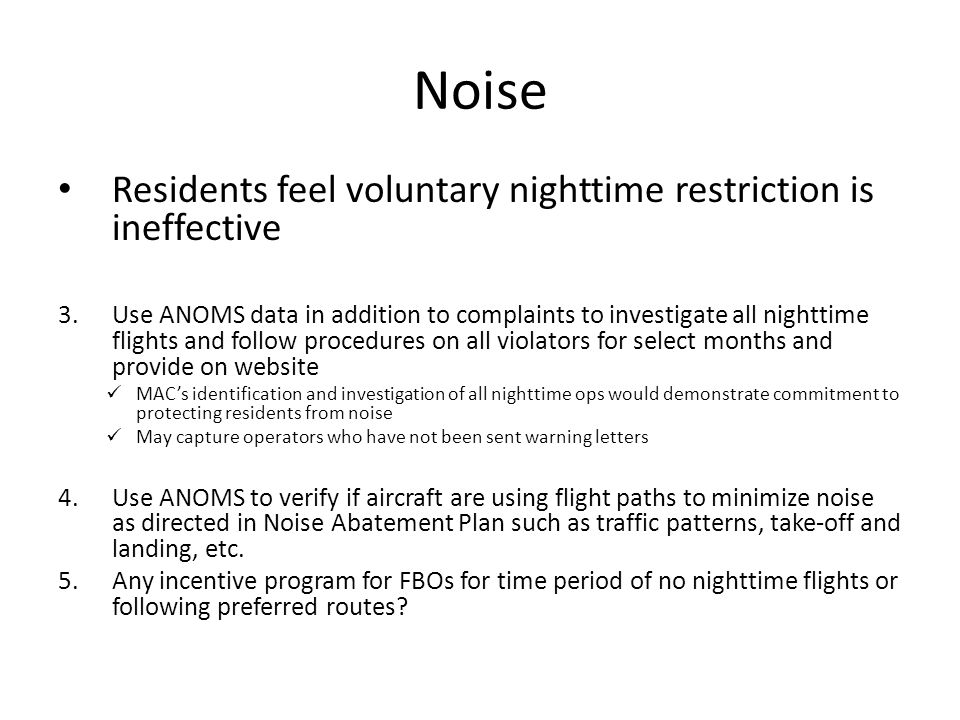 Noise Residents feel voluntary nighttime restriction is ineffective 3.Use ANOMS data in addition to complaints to investigate all nighttime flights and follow procedures on all violators for select months and provide on website MACs identification and investigation of all nighttime ops would demonstrate commitment to protecting residents from noise May capture operators who have not been sent warning letters 4.Use ANOMS to verify if aircraft are using flight paths to minimize noise as directed in Noise Abatement Plan such as traffic patterns, take-off and landing, etc.