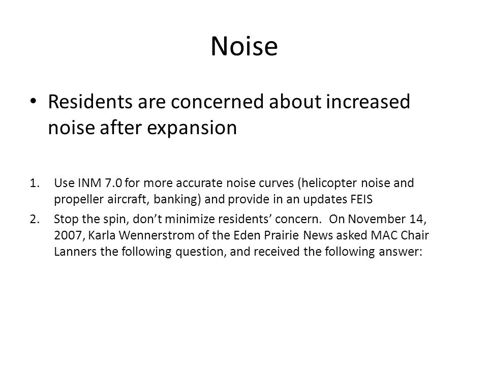 Noise Residents are concerned about increased noise after expansion 1.Use INM 7.0 for more accurate noise curves (helicopter noise and propeller aircraft, banking) and provide in an updates FEIS 2.Stop the spin, dont minimize residents concern.