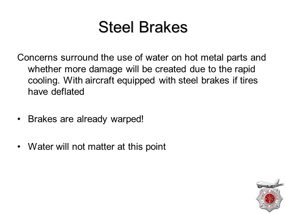 Steel Brakes Concerns surround the use of water on hot metal parts and whether more damage will be created due to the rapid cooling. With aircraft equ