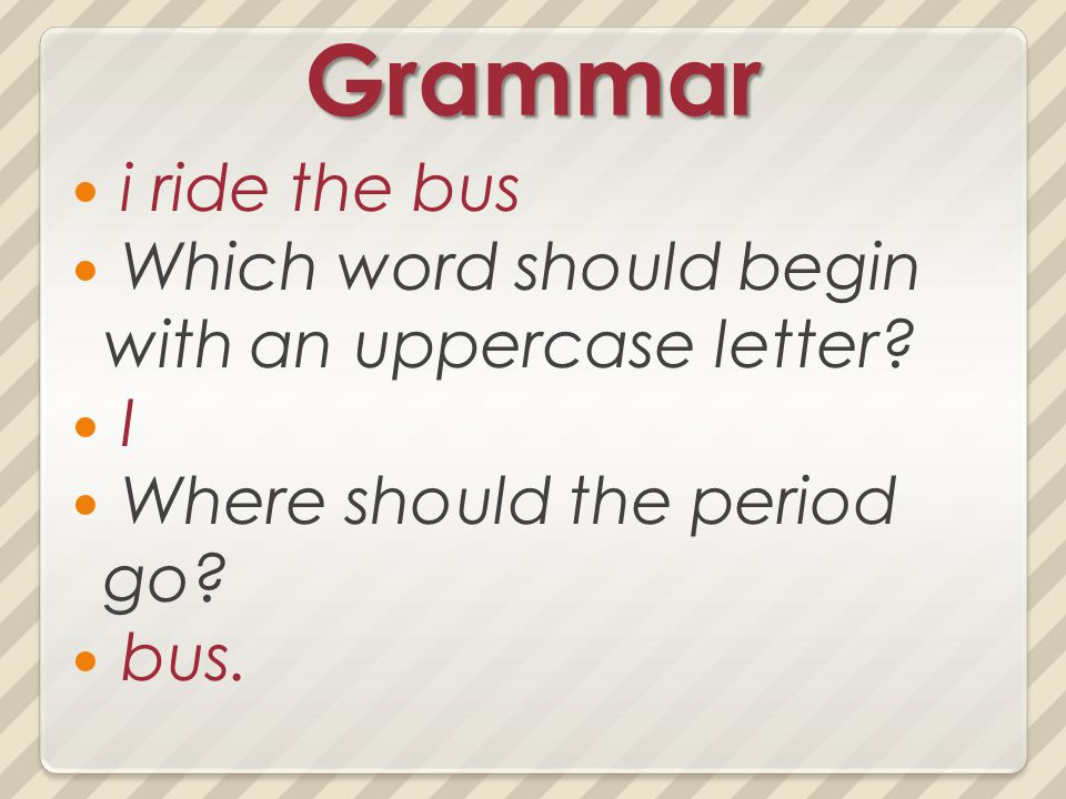 Grammar i ride the bus Which word should begin with an uppercase letter? I Where should the period go? bus.