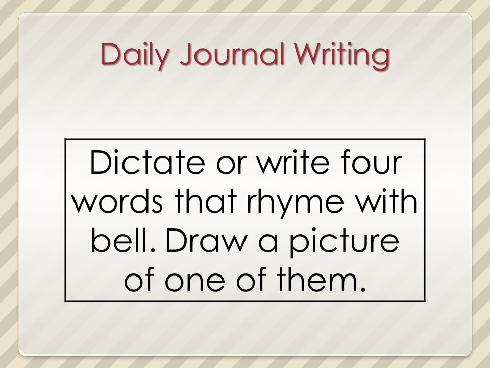 Daily Journal Writing Dictate or write four words that rhyme with bell. Draw a picture of one of them.