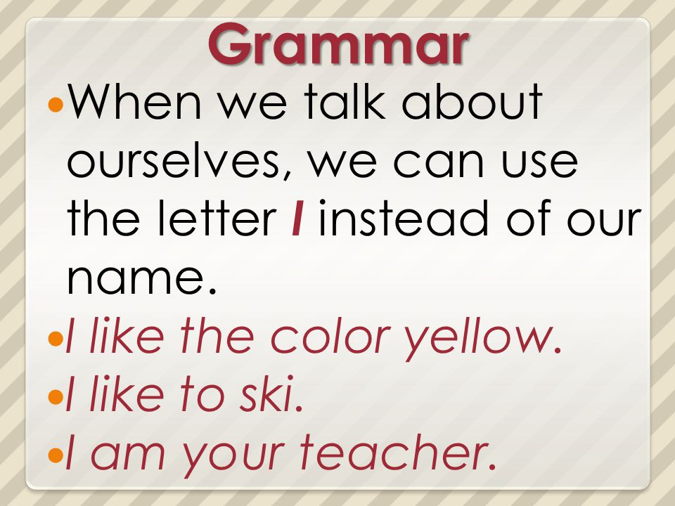 Grammar When we talk about ourselves, we can use the letter I instead of our name. I like the color yellow. I like to ski. I am your teacher.