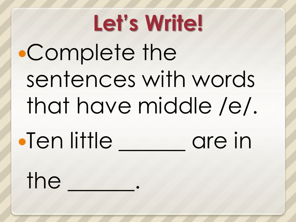 Lets Write! Complete the sentences with words that have middle /e/. Ten little ______ are in the ______.
