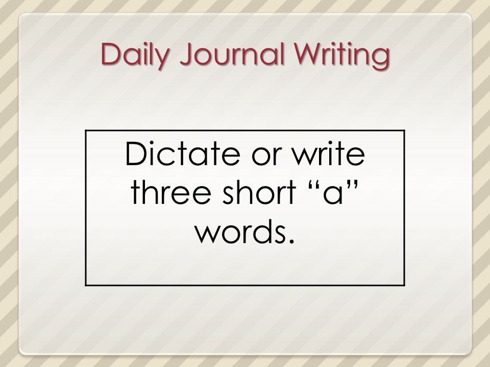 Daily Journal Writing Dictate or write three short a words.